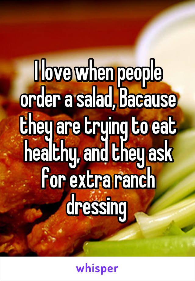 I love when people order a salad, Bacause they are trying to eat healthy, and they ask for extra ranch dressing
