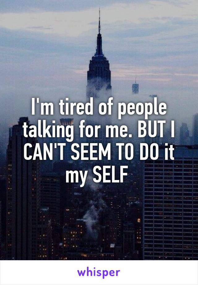 I'm tired of people talking for me. BUT I CAN'T SEEM TO DO it my SELF