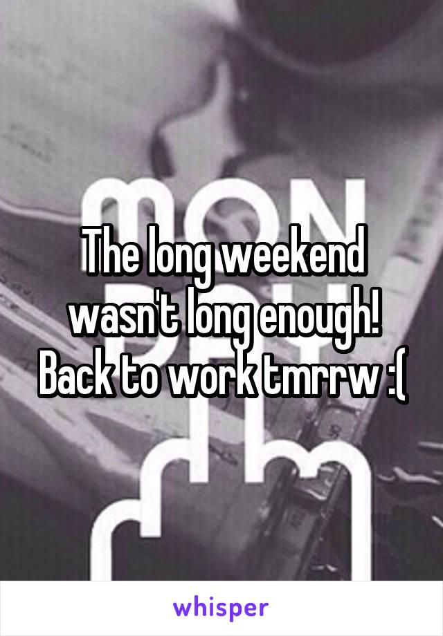 The long weekend wasn't long enough! Back to work tmrrw :(