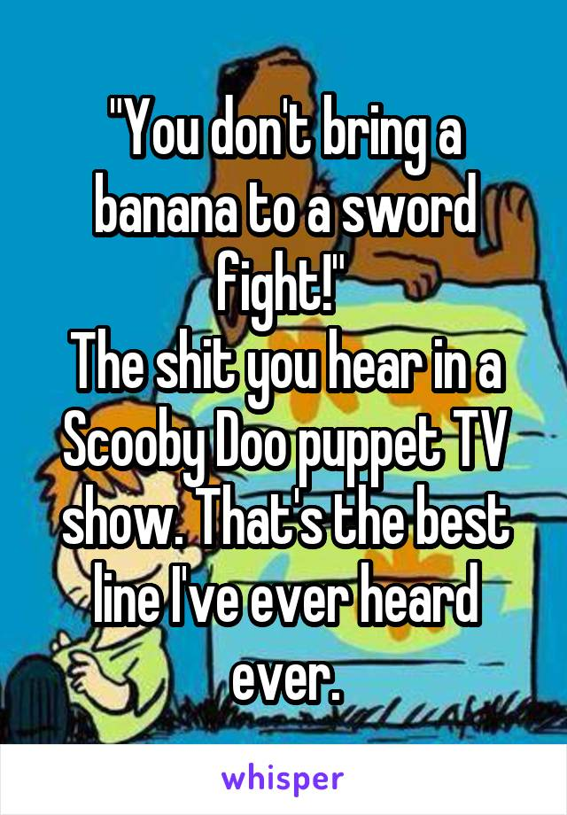 """You don't bring a banana to a sword fight!""  The shit you hear in a Scooby Doo puppet TV show. That's the best line I've ever heard ever."