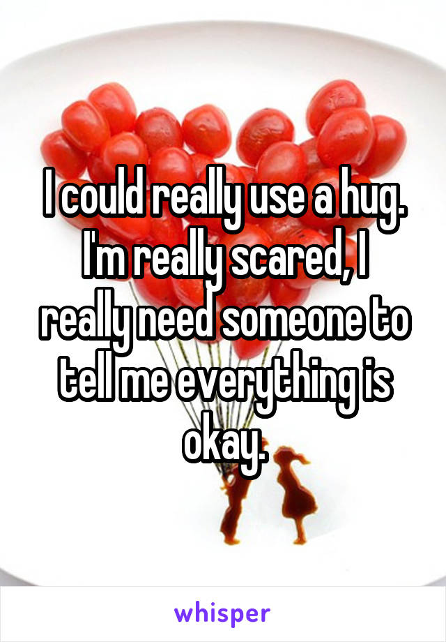 I could really use a hug. I'm really scared, I really need someone to tell me everything is okay.