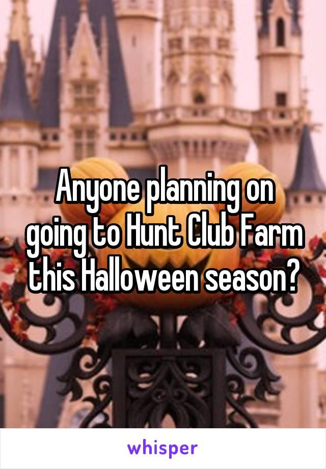 Anyone planning on going to Hunt Club Farm this Halloween season?