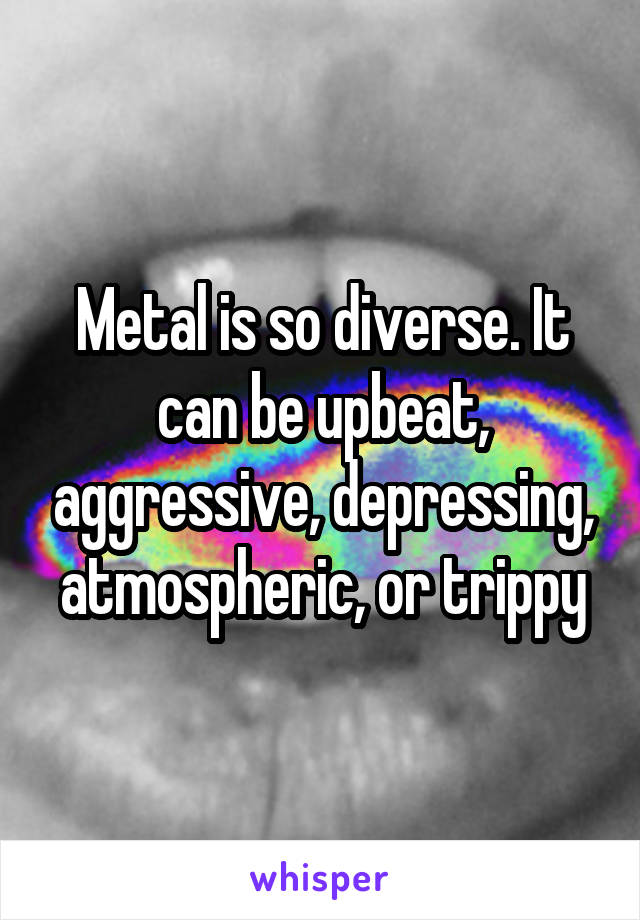 Metal is so diverse. It can be upbeat, aggressive, depressing, atmospheric, or trippy