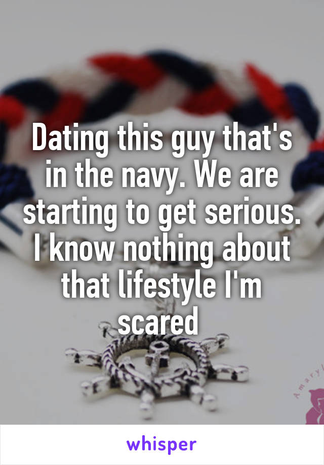 Dating this guy that's in the navy. We are starting to get serious. I know nothing about that lifestyle I'm scared