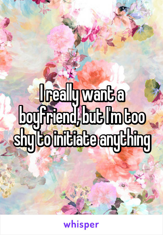 I really want a boyfriend, but I'm too shy to initiate anything