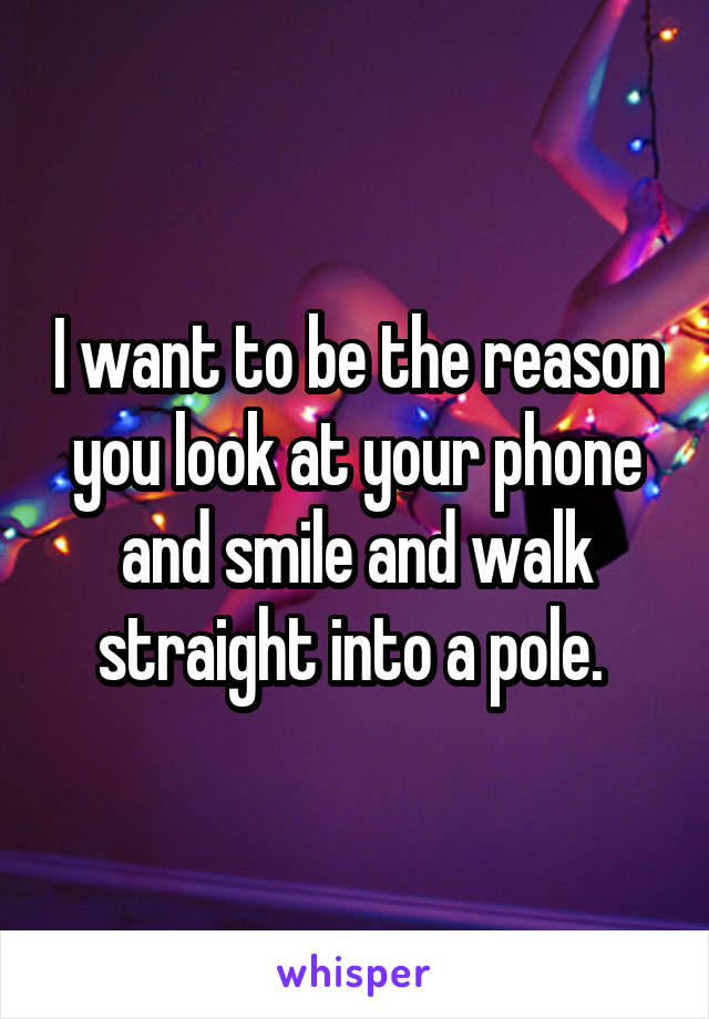 I want to be the reason you look at your phone and smile and walk straight into a pole.
