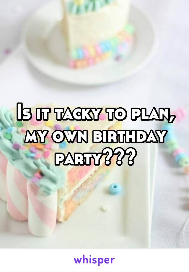 Is it tacky to plan, my own birthday party???