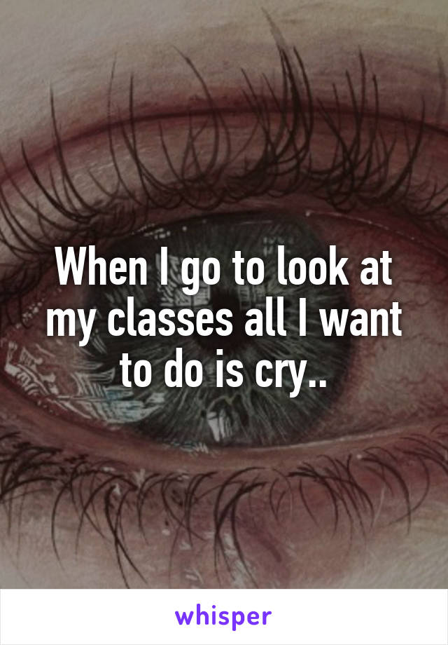 When I go to look at my classes all I want to do is cry..