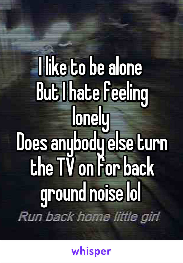 I like to be alone  But I hate feeling lonely  Does anybody else turn the TV on for back ground noise lol