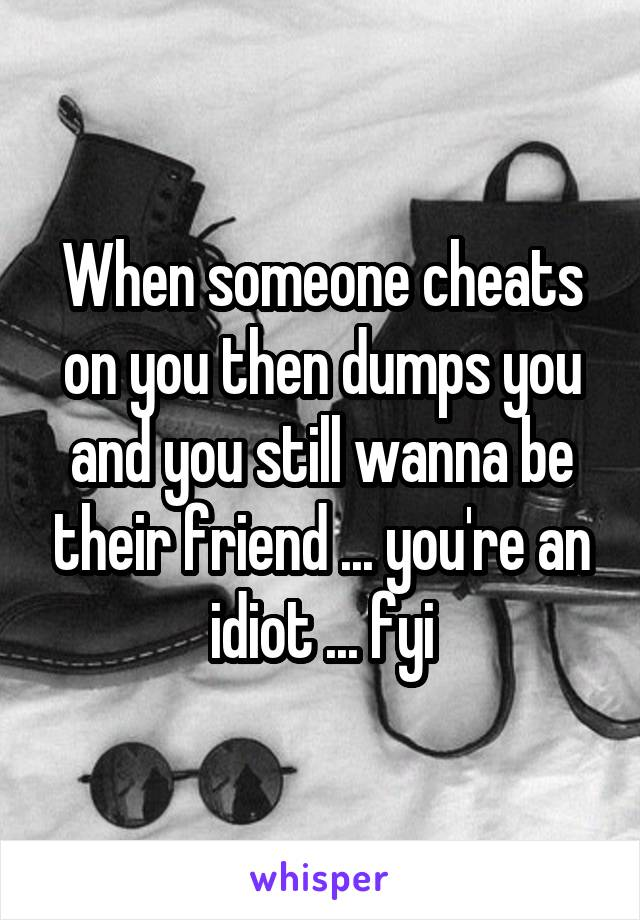 When someone cheats on you then dumps you and you still wanna be their friend ... you're an idiot ... fyi