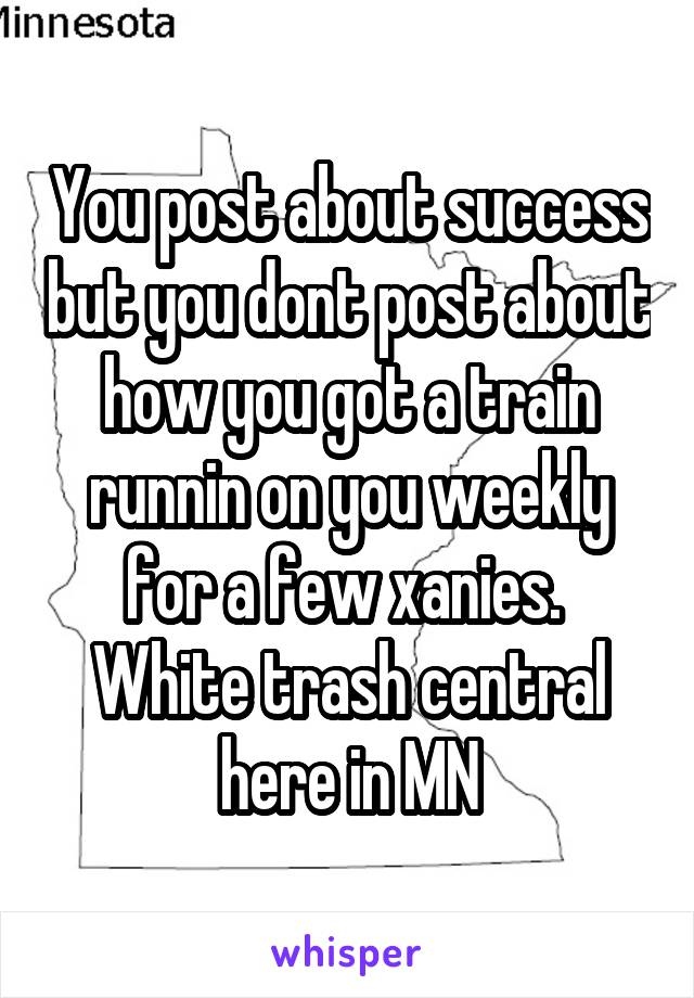 You post about success but you dont post about how you got a train runnin on you weekly for a few xanies.  White trash central here in MN