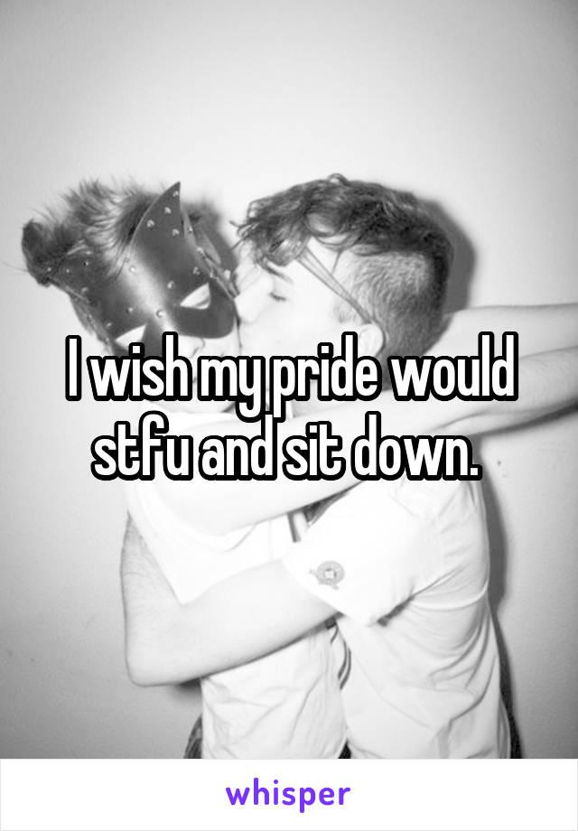 I wish my pride would stfu and sit down.