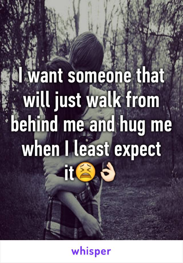 I want someone that will just walk from behind me and hug me when I least expect it😫👌🏻