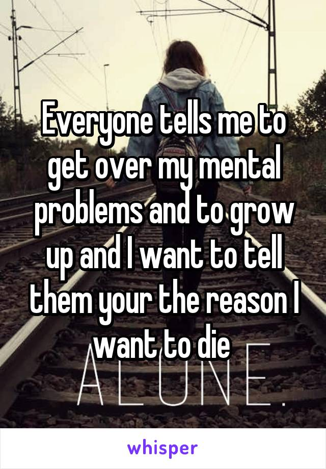 Everyone tells me to get over my mental problems and to grow up and I want to tell them your the reason I want to die