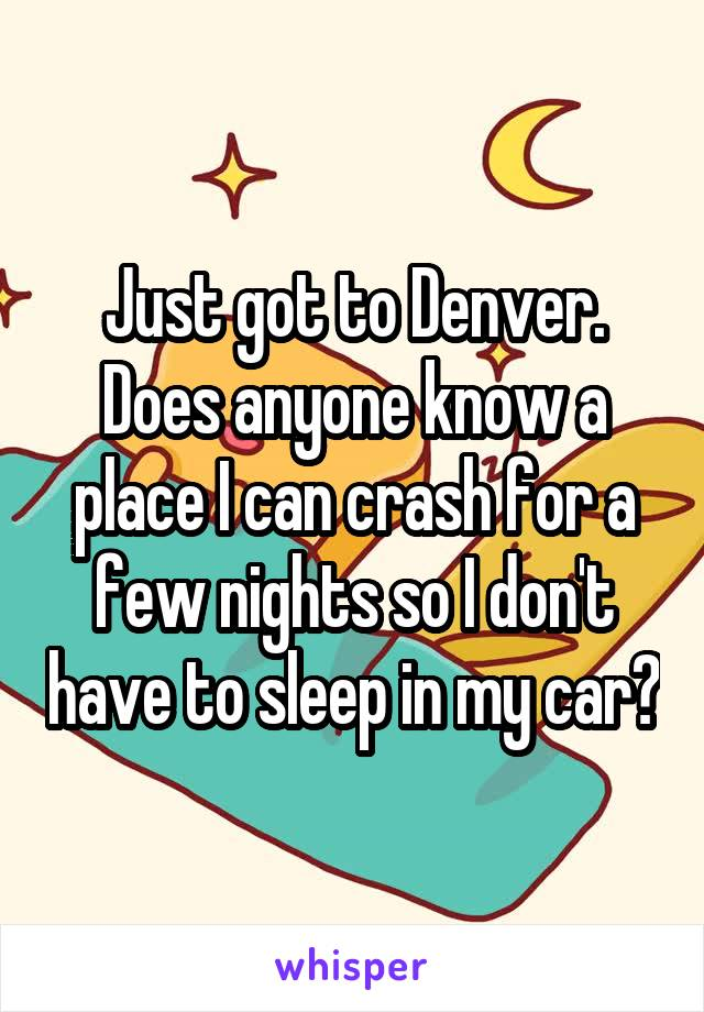 Just got to Denver. Does anyone know a place I can crash for a few nights so I don't have to sleep in my car?