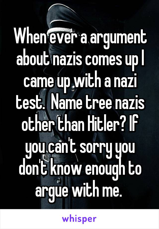 When ever a argument about nazis comes up I came up with a nazi test.  Name tree nazis other than Hitler? If you can't sorry you don't know enough to argue with me.