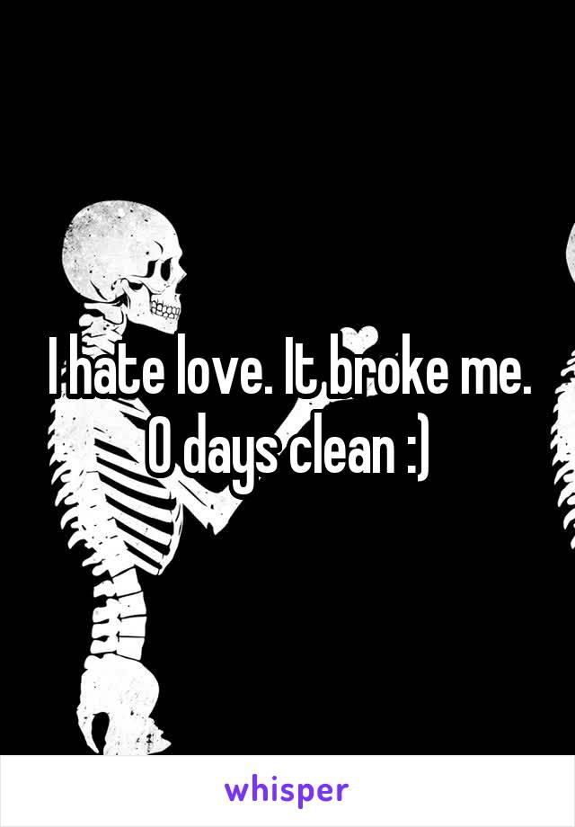 I hate love. It broke me. 0 days clean :)