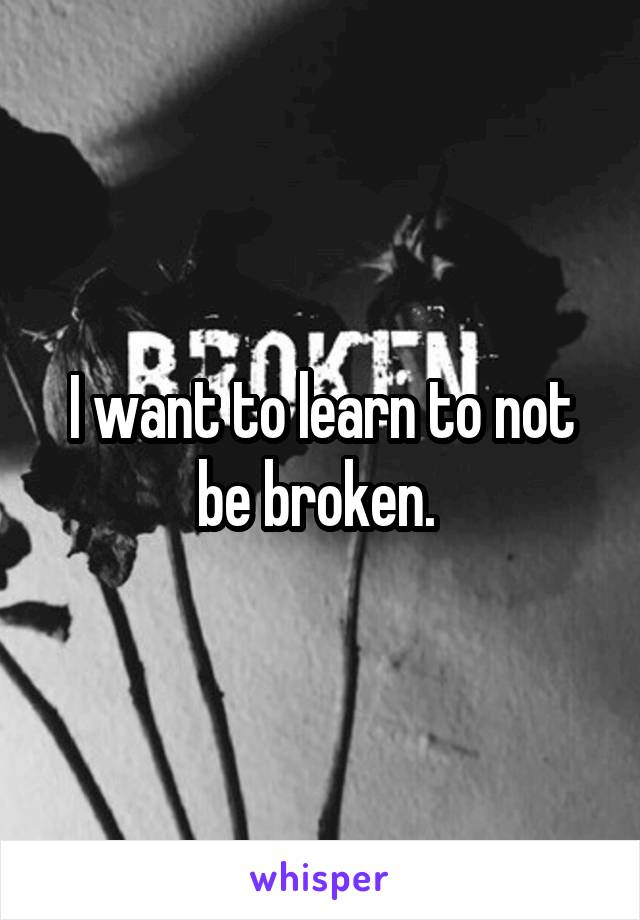 I want to learn to not be broken.