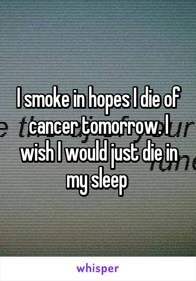 I smoke in hopes I die of cancer tomorrow. I wish I would just die in my sleep
