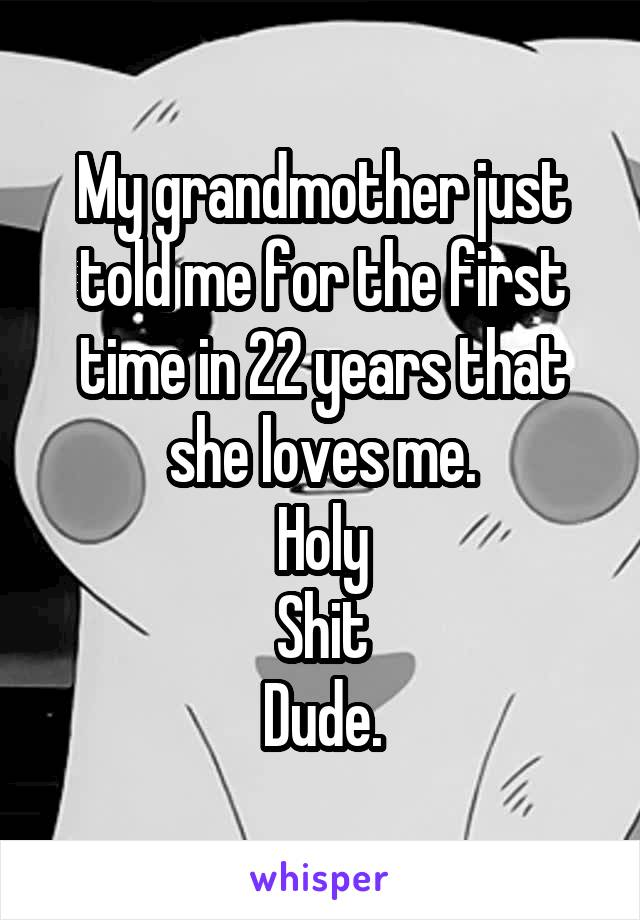 My grandmother just told me for the first time in 22 years that she loves me. Holy Shit Dude.