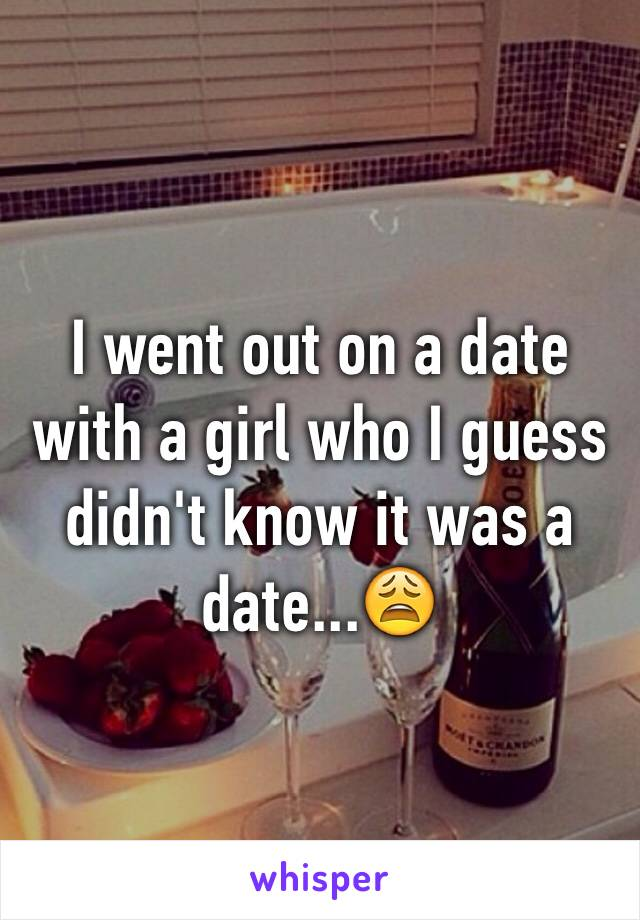 I went out on a date with a girl who I guess didn't know it was a date...😩