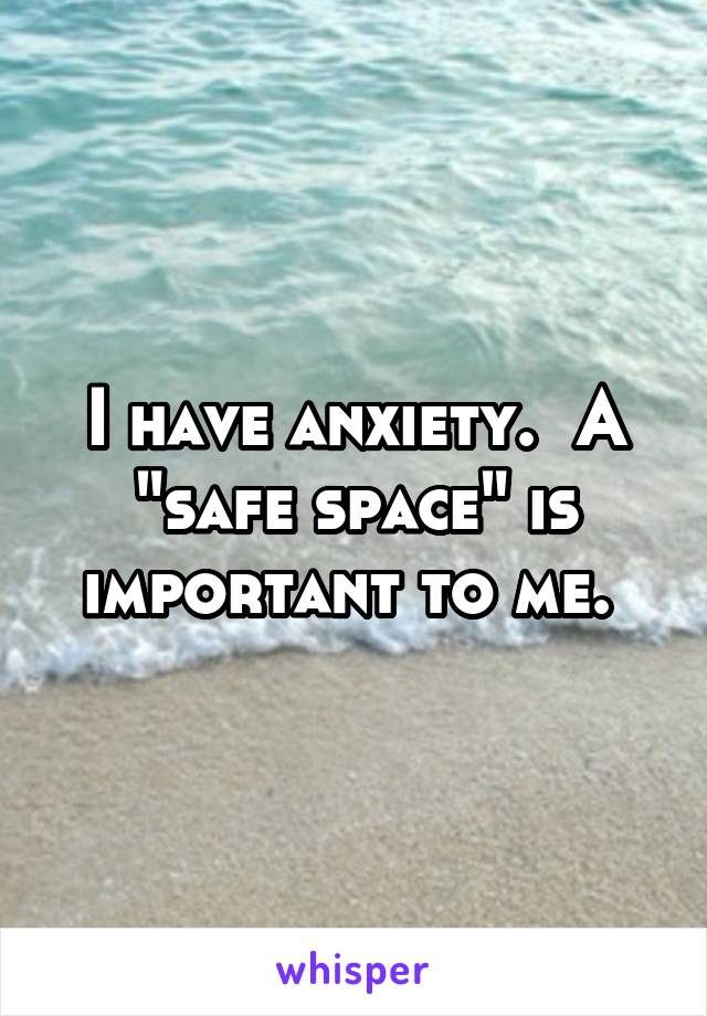"""I have anxiety.  A """"safe space"""" is important to me."""