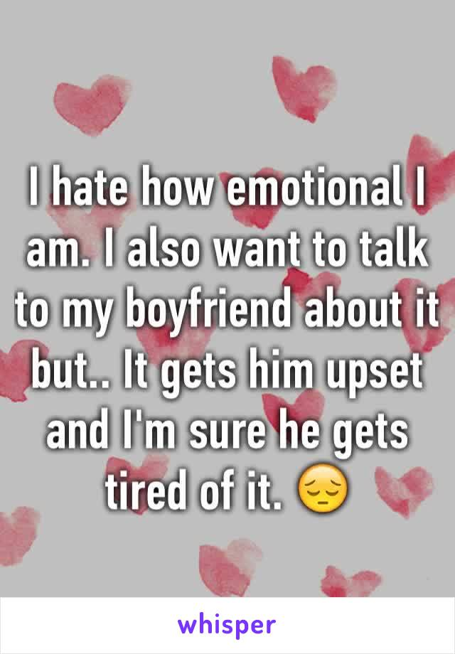 I hate how emotional I am. I also want to talk to my boyfriend about it but.. It gets him upset and I'm sure he gets tired of it. 😔
