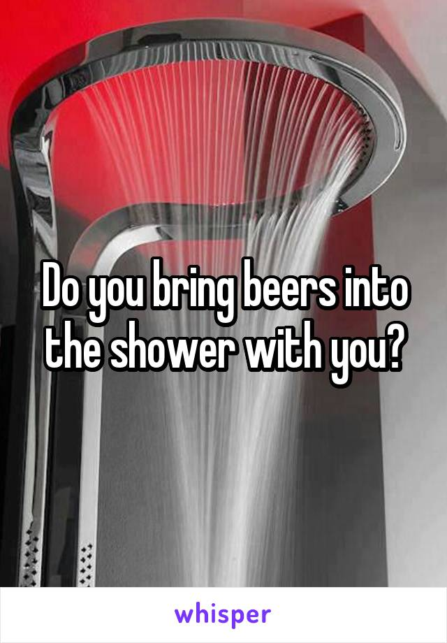 Do you bring beers into the shower with you?
