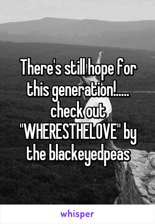 """There's still hope for this generation!..... check out """"WHERESTHELOVE"""" by the blackeyedpeas"""