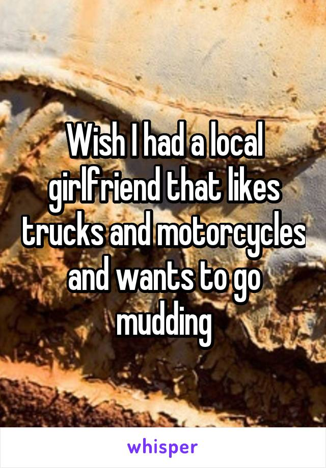 Wish I had a local girlfriend that likes trucks and motorcycles and wants to go mudding