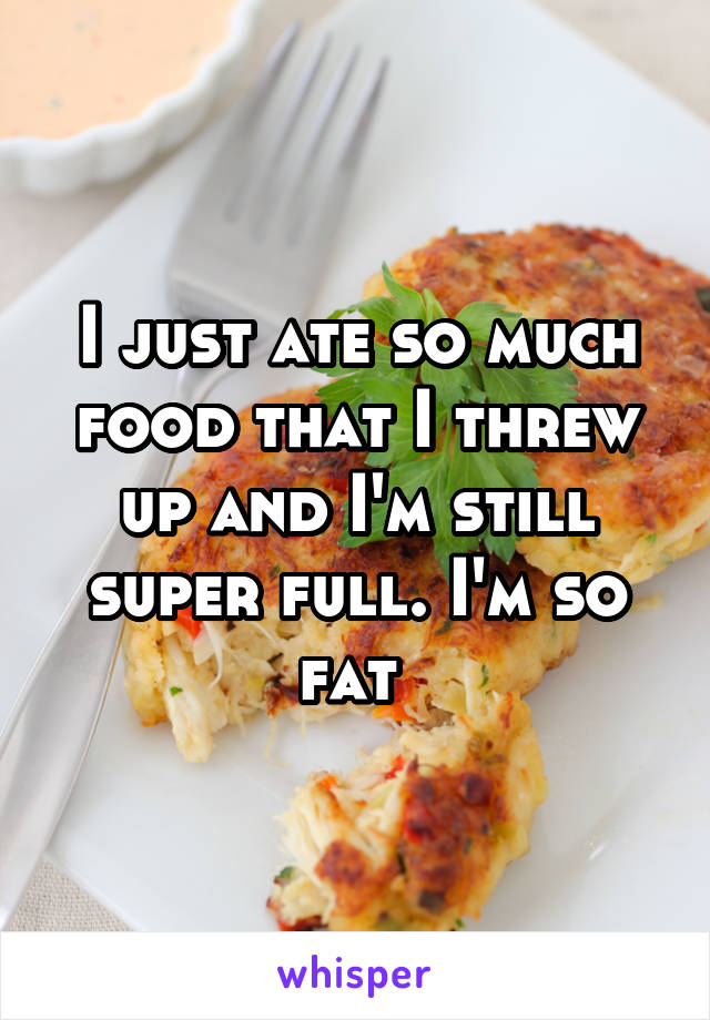 I just ate so much food that I threw up and I'm still super full. I'm so fat