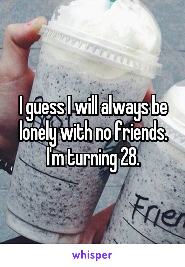 I guess I will always be lonely with no friends. I'm turning 28.