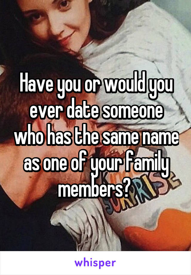 Have you or would you ever date someone who has the same name as one of your family members?