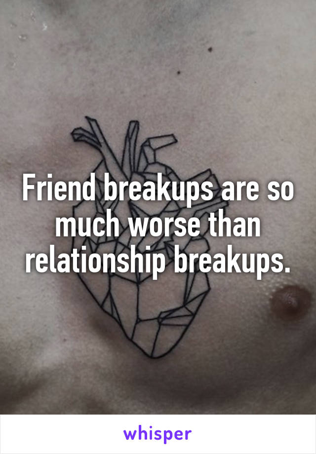 Friend breakups are so much worse than relationship breakups.