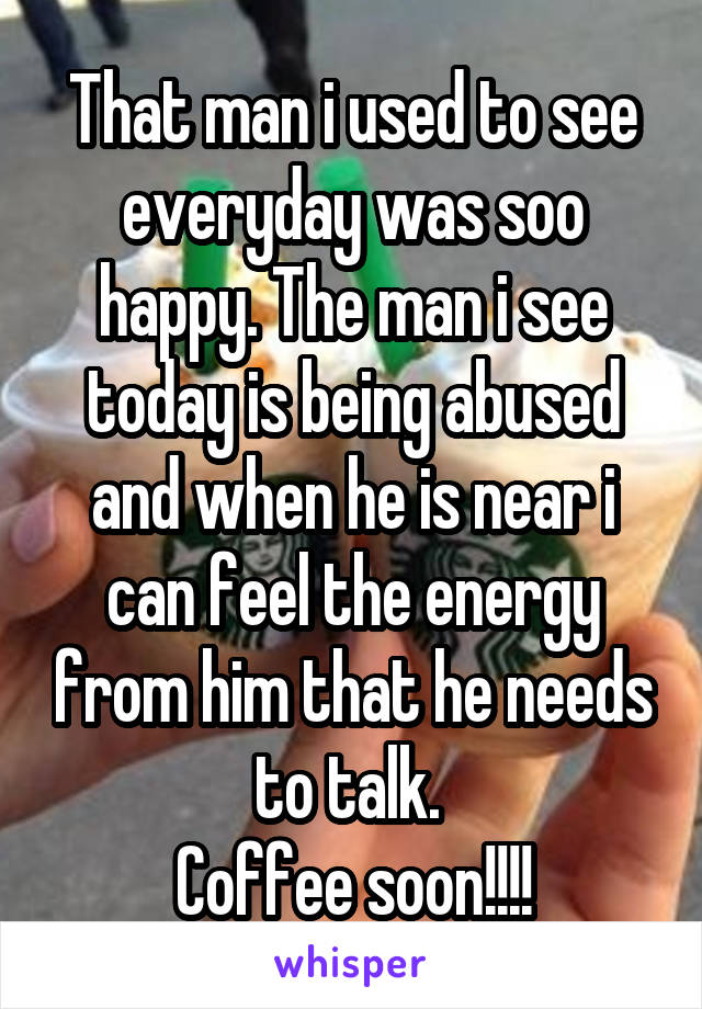 That man i used to see everyday was soo happy. The man i see today is being abused and when he is near i can feel the energy from him that he needs to talk.  Coffee soon!!!!