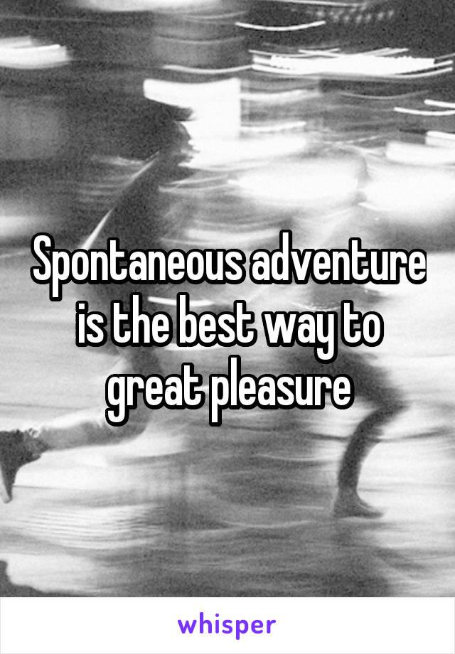 Spontaneous adventure is the best way to great pleasure
