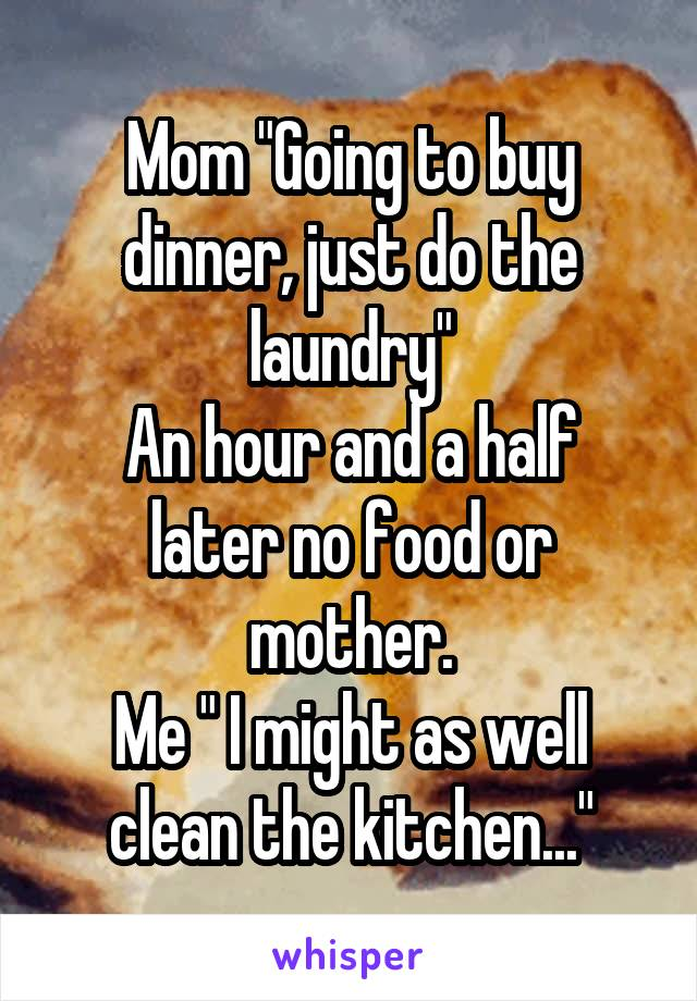 """Mom """"Going to buy dinner, just do the laundry"""" An hour and a half later no food or mother. Me """" I might as well clean the kitchen..."""""""