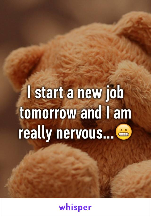 I start a new job tomorrow and I am really nervous...😬