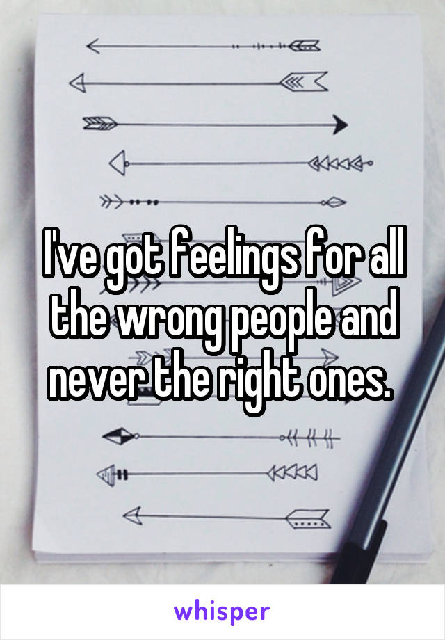 I've got feelings for all the wrong people and never the right ones.