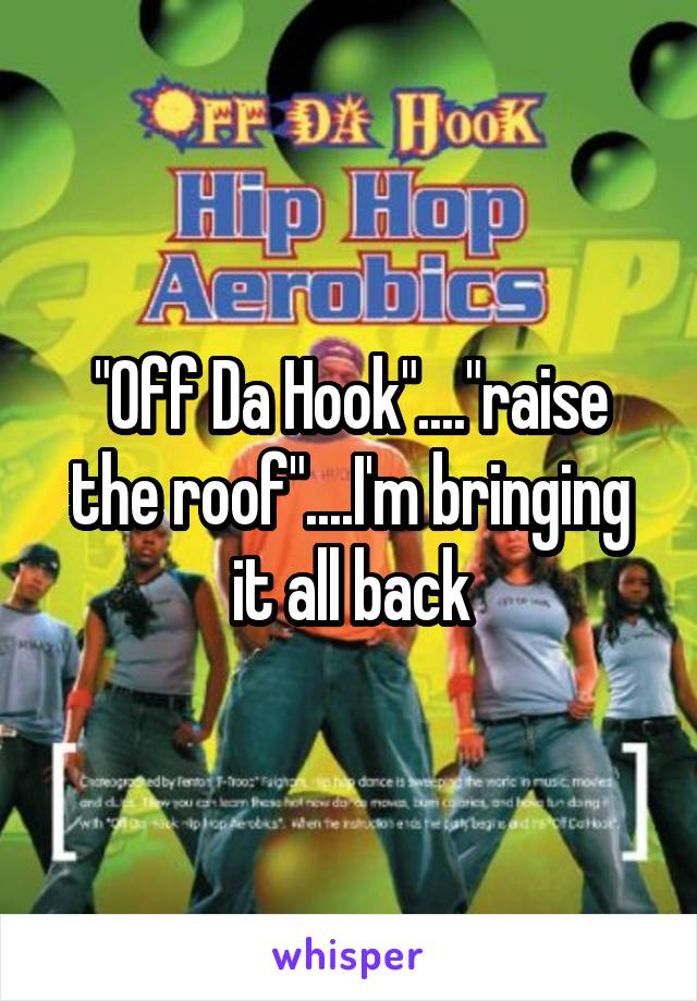 """Off Da Hook""....""raise the roof""....I'm bringing it all back"