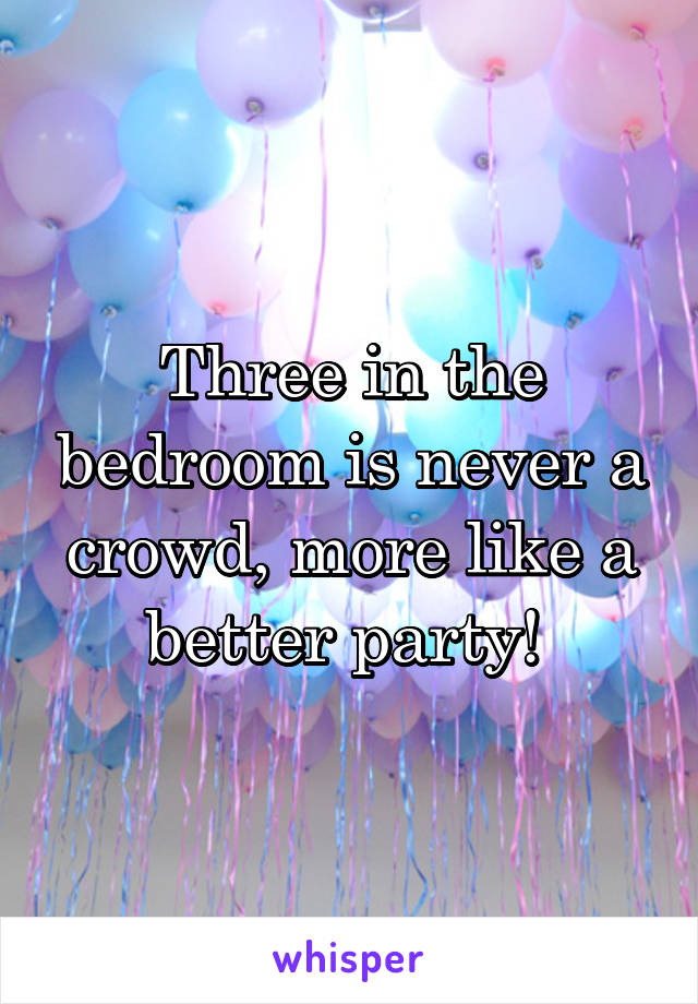 Three in the bedroom is never a crowd, more like a better party!