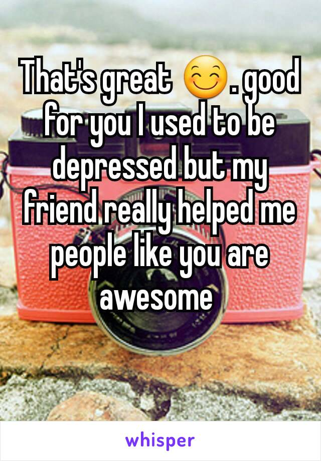 That's great 😊. good for you I used to be depressed but my friend really helped me people like you are awesome