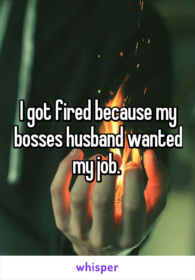 I got fired because my bosses husband wanted my job.
