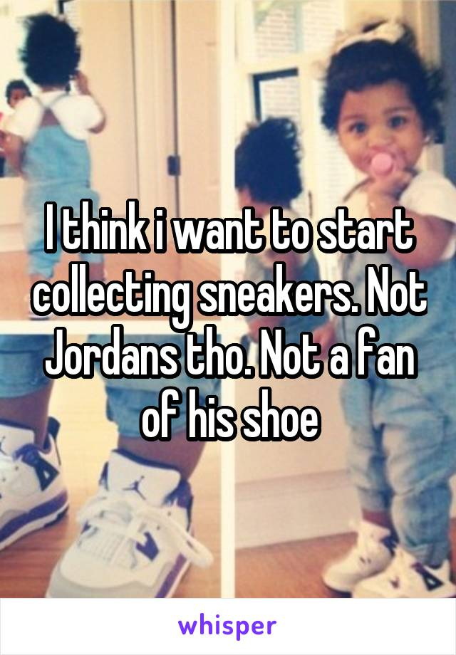 I think i want to start collecting sneakers. Not Jordans tho. Not a fan of his shoe