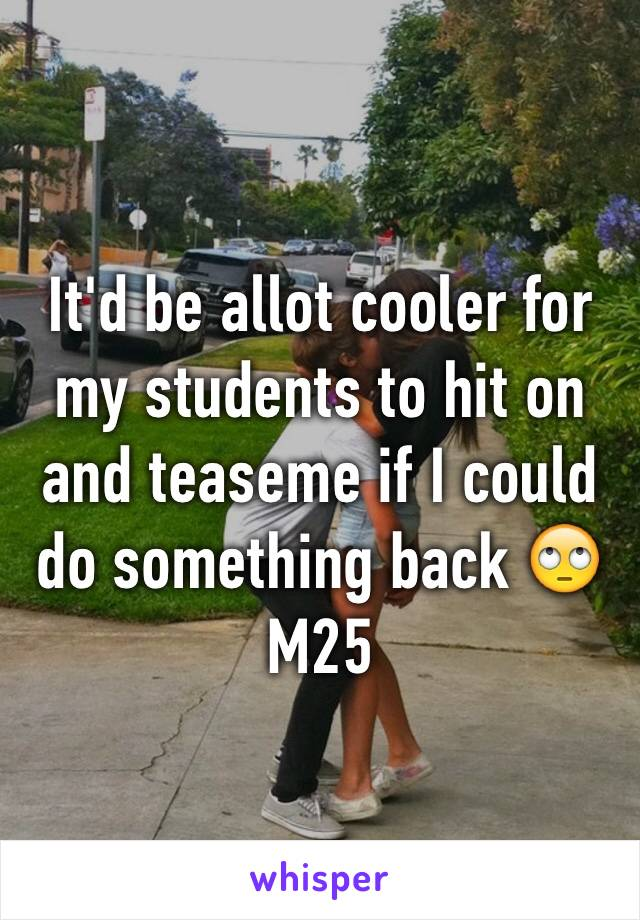 It'd be allot cooler for my students to hit on and teaseme if I could do something back 🙄M25