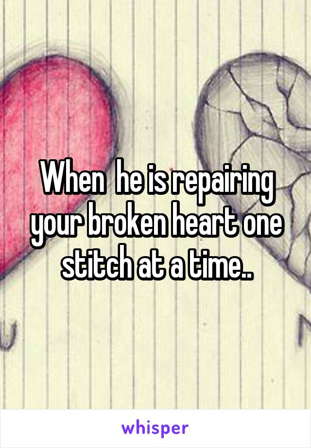 When  he is repairing your broken heart one stitch at a time..