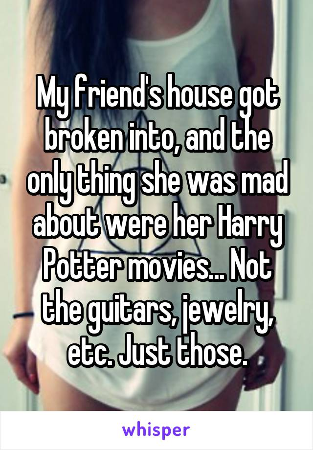 My friend's house got broken into, and the only thing she was mad about were her Harry Potter movies... Not the guitars, jewelry, etc. Just those.