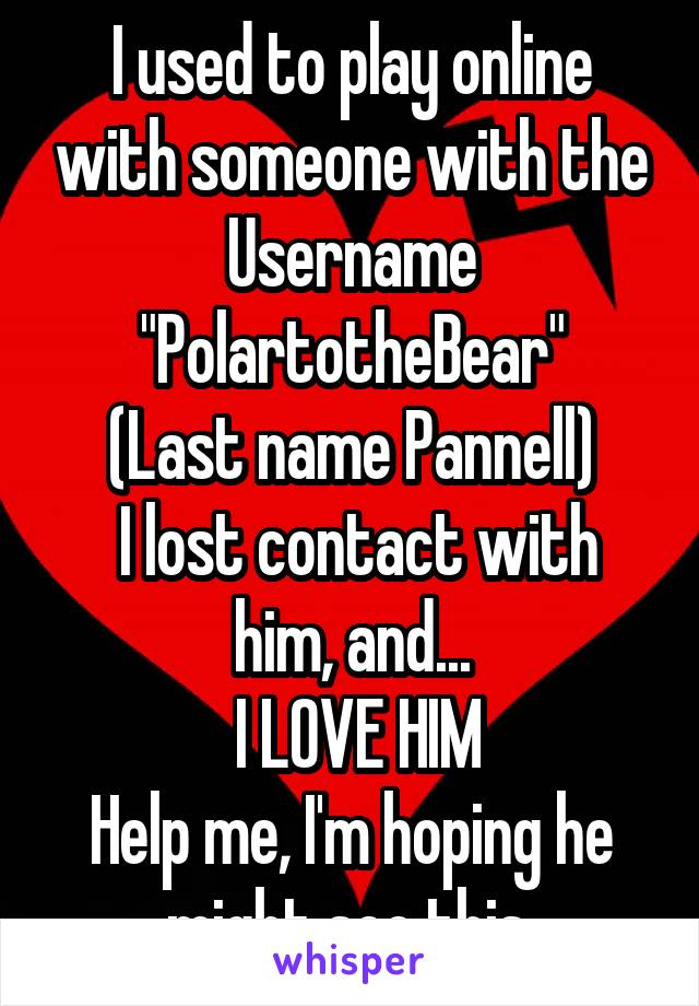 """I used to play online with someone with the Username """"PolartotheBear"""" (Last name Pannell)  I lost contact with him, and...  I LOVE HIM Help me, I'm hoping he might see this."""