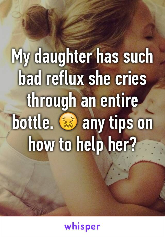 My daughter has such bad reflux she cries through an entire bottle. 😖 any tips on how to help her?