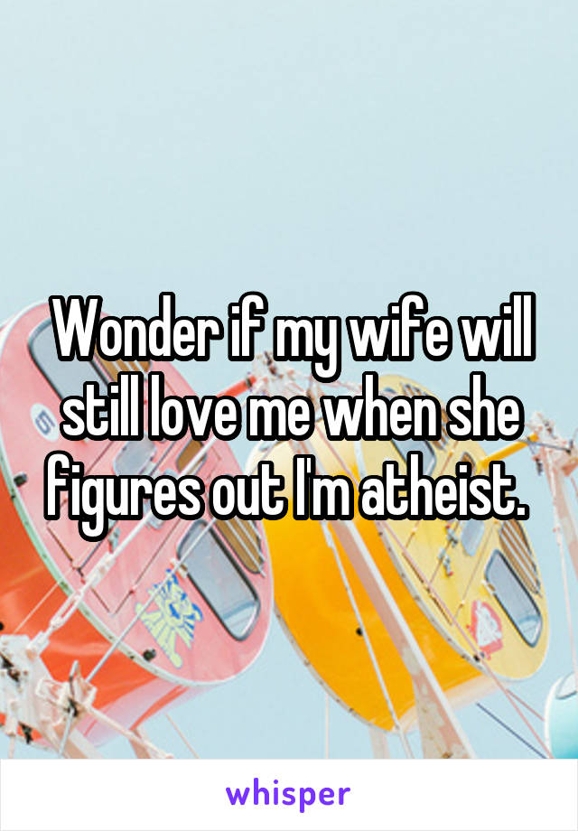 Wonder if my wife will still love me when she figures out I'm atheist.